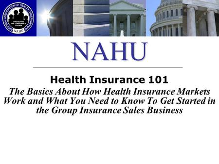 NAHU Health Insurance 101 The Basics About How Health Insurance Markets Work and What You Need to Know To Get Started in the Group Insurance Sales Business.
