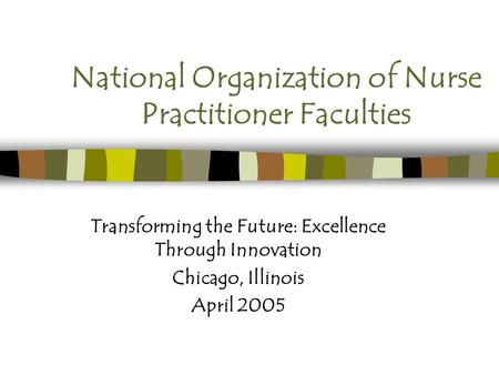 National Organization of Nurse Practitioner Faculties Transforming the Future: Excellence Through Innovation Chicago, Illinois April 2005.