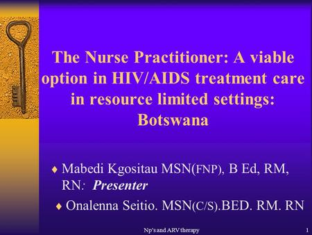 Np's and ARV therapy1 The Nurse Practitioner: A viable option in HIV/AIDS treatment care in resource limited settings: Botswana Mabedi Kgositau MSN( FNP),