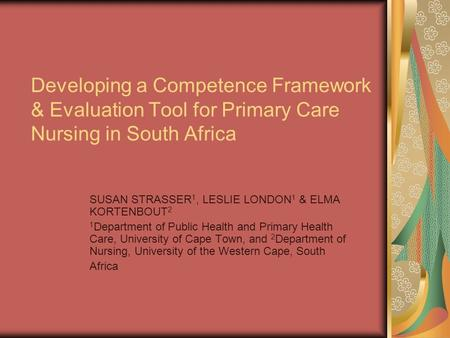 Developing a Competence Framework & Evaluation Tool for Primary Care Nursing in South Africa SUSAN STRASSER 1, LESLIE LONDON 1 & ELMA KORTENBOUT 2 1 Department.