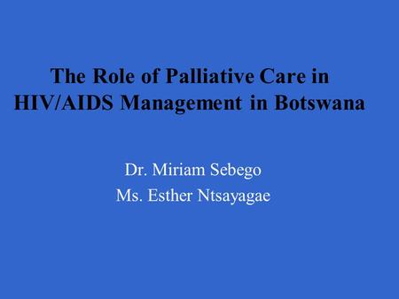 The Role of Palliative Care in HIV/AIDS Management in Botswana Dr. Miriam Sebego Ms. Esther Ntsayagae.