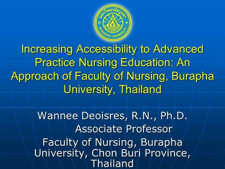 Increasing Accessibility to Advanced Practice Nursing Education: An Approach of Faculty of Nursing, Burapha University, Thailand Wannee Deoisres, R.N.,