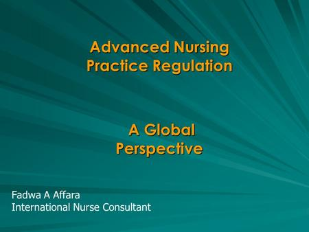 Advanced Nursing Practice Regulation A Global Perspective A Global Perspective Fadwa A Affara International Nurse Consultant.