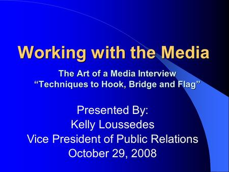 Working with the Media The Art of a Media Interview Techniques to Hook, Bridge and Flag Presented By: Kelly Loussedes Vice President of Public Relations.