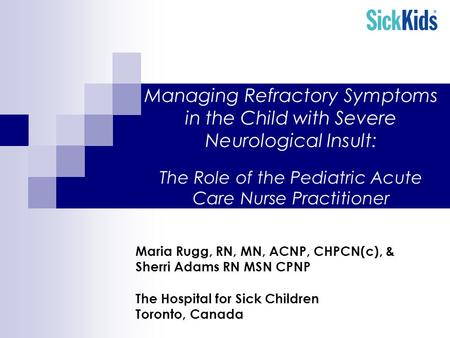 Managing Refractory Symptoms in the Child with Severe Neurological Insult: The Role of the Pediatric Acute Care Nurse Practitioner Maria Rugg, RN, MN,