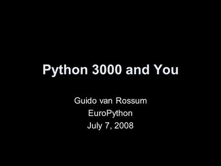 Python 3000 and You Guido van Rossum EuroPython July 7, 2008.