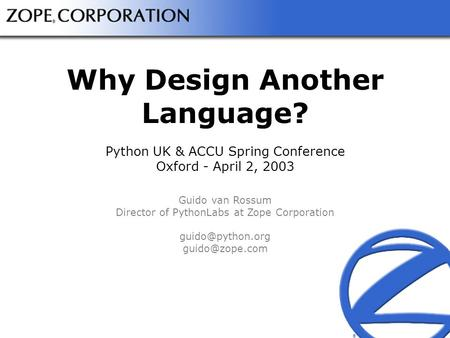 ® ® Why Design Another Language? Python UK & ACCU Spring Conference Oxford - April 2, 2003 Guido van Rossum Director of PythonLabs at Zope Corporation.