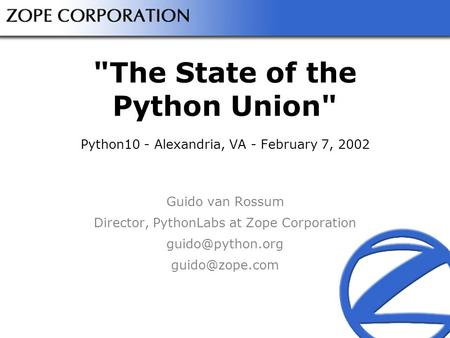 The State of the Python Union Python10 - Alexandria, VA - February 7, 2002 Guido van Rossum Director, PythonLabs at Zope Corporation