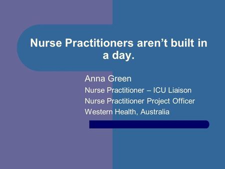 Nurse Practitioners arent built in a day. Anna Green Nurse Practitioner – ICU Liaison Nurse Practitioner Project Officer Western Health, Australia.