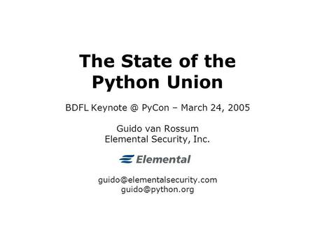 The State of the Python Union BDFL PyCon – March 24, 2005 Guido van Rossum Elemental Security, Inc.