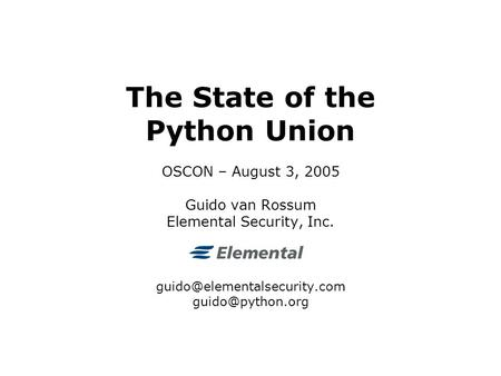 The State of the Python Union OSCON – August 3, 2005 Guido van Rossum Elemental Security, Inc.