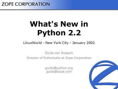 What's New in Python 2.2 LinuxWorld - New York City - January 2002 Guido van Rossum Director of PythonLabs at Zope Corporation