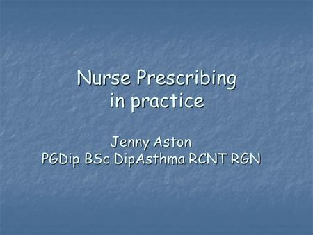 Nurse Prescribing in practice Jenny Aston PGDip BSc DipAsthma RCNT RGN.
