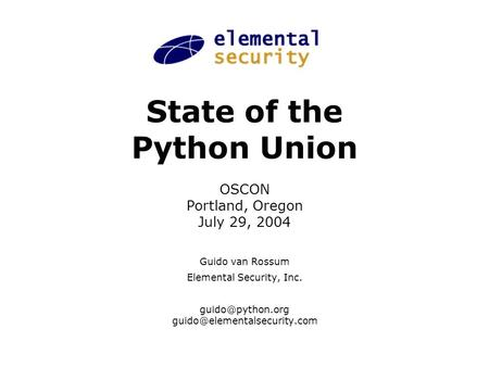 State of the Python Union OSCON Portland, Oregon July 29, 2004 Guido van Rossum Elemental Security, Inc.
