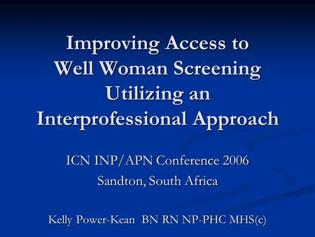Improving Access to Well Woman Screening Utilizing an Interprofessional Approach ICN INP/APN Conference 2006 Sandton, South Africa Kelly Power-Kean BN.