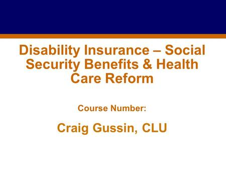 For Producer Education and Training Purposes Only Disability Insurance – Social Security Benefits & Health Care Reform Course Number: Craig Gussin, CLU.