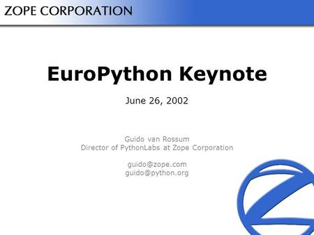 EuroPython Keynote June 26, 2002 Guido van Rossum Director of PythonLabs at Zope Corporation