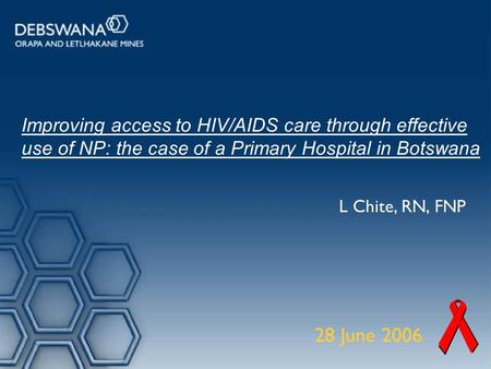 Improving access to HIV/AIDS care through effective use of NP: the case of a Primary Hospital in Botswana L Chite, RN, FNP 28 June 2006.