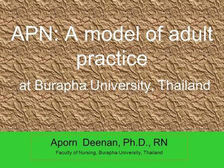 APN: A model of adult practice at Burapha University, Thailand Aporn Deenan, Ph.D., RN Faculty of Nursing, Burapha University, Thailand.
