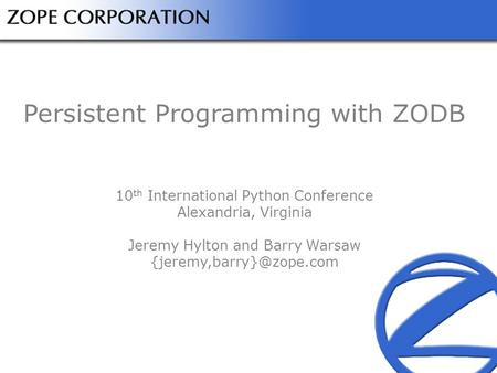 Persistent Programming with ZODB 10 th International Python Conference Alexandria, Virginia Jeremy Hylton and Barry Warsaw