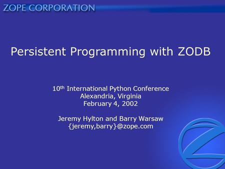 Persistent Programming with ZODB 10 th International Python Conference Alexandria, Virginia February 4, 2002 Jeremy Hylton and Barry Warsaw