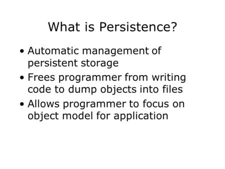 What is Persistence? Automatic management of persistent storage Frees programmer from writing code to dump objects into files Allows programmer to focus.