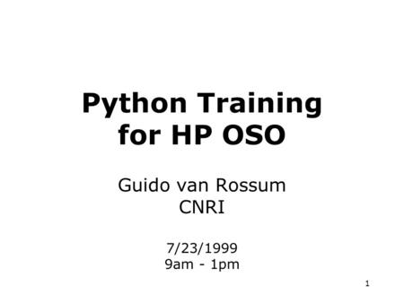 1 Python Training for HP OSO Guido van Rossum CNRI 7/23/1999 9am - 1pm.