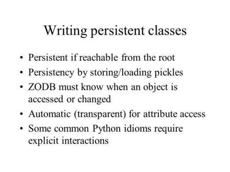 Writing persistent classes Persistent if reachable from the root Persistency by storing/loading pickles ZODB must know when an object is accessed or changed.