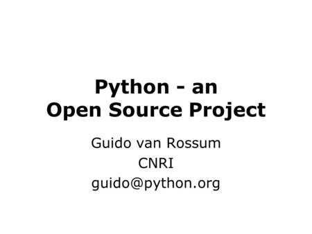 Python - an Open Source Project Guido van Rossum CNRI