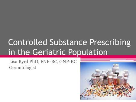 Controlled Substance Prescribing in the Geriatric Population Lisa Byrd PhD, FNP-BC, GNP-BC Gerontologist.