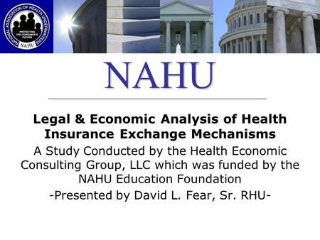 NAHU Legal & Economic Analysis of Health Insurance Exchange Mechanisms A Study Conducted by the Health Economic Consulting Group, LLC which was funded.