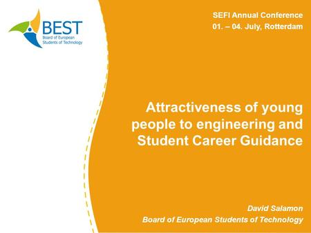 Attractiveness of young people to engineering and Student Career Guidance David Salamon Board of European Students of Technology SEFI Annual Conference.