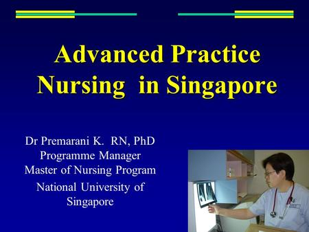 Advanced Practice Nursing in Singapore Dr Premarani K. RN, PhD Programme Manager Master of Nursing Program National University of Singapore.