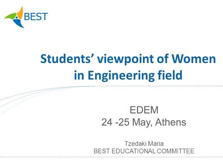 Students viewpoint of Women in Engineering field EDEM 24 -25 May, Athens Tzedaki Maria BEST EDUCATIONAL COMMITTEE.