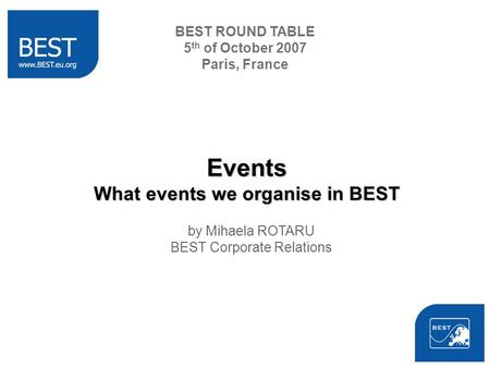BEST ROUND TABLE 5 th of October 2007 Paris, France Events What events we organise in BEST by Mihaela ROTARU BEST Corporate Relations.