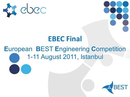 EBEC Final European BEST Engineering Competition 1-11 August 2011, Istanbul.