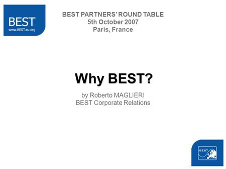 Why BEST? by Roberto MAGLIERI BEST Corporate Relations BEST PARTNERS ROUND TABLE 5th October 2007 Paris, France.
