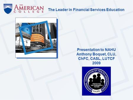 The Leader in Financial Services Education Presentation to NAHU Anthony Boquet, CLU, ChFC, CASL, LUTCF 2009.