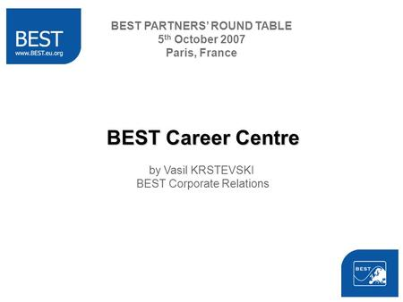 BEST Career Centre by Vasil KRSTEVSKI BEST Corporate Relations BEST PARTNERS ROUND TABLE 5 th October 2007 Paris, France.
