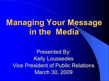 Managing Your Message in the Media Presented By: Kelly Loussedes Vice President of Public Relations March 30, 2009.