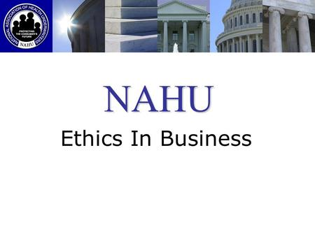 NAHU Ethics In Business. Good Ethics is Good Business Why? Maybe its because the insurance industry is so highly regulated. Maybe its because NAHU makes.