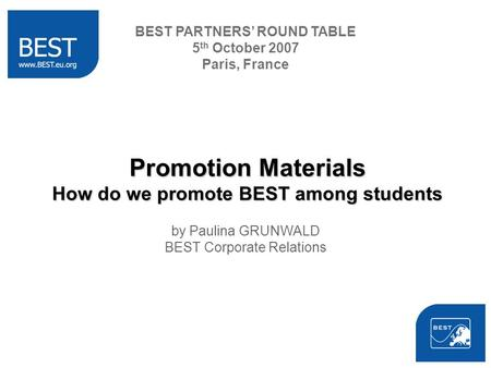 Promotion Materials How do we promote BEST among students by Paulina GRUNWALD BEST Corporate Relations BEST PARTNERS ROUND TABLE 5 th October 2007 Paris,