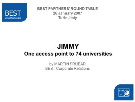 JIMMY One access point to 74 universities by MARTIN SRUBAR BEST Corporate Relations BEST PARTNERS ROUND TABLE 26 January 2007 Turin, Italy.