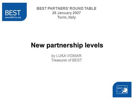 New partnership levels by LUKA VIDMAR Treasurer of BEST BEST PARTNERS ROUND TABLE 26 January 2007 Turin, Italy.