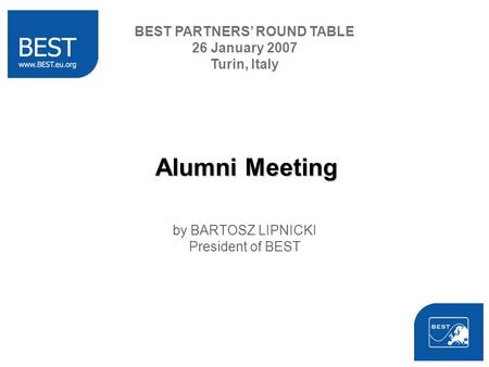 Alumni Meeting by BARTOSZ LIPNICKI President of BEST BEST PARTNERS ROUND TABLE 26 January 2007 Turin, Italy.