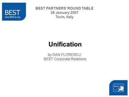 Unification by DAN FLORESCU BEST Corporate Relations BEST PARTNERS ROUND TABLE 26 January 2007 Turin, Italy.