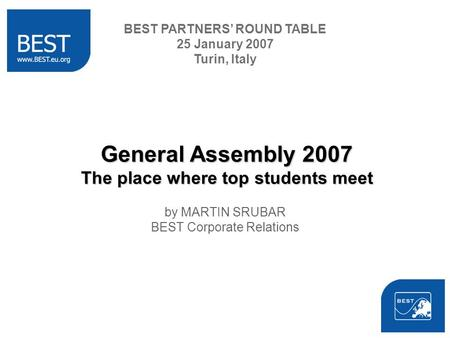 BEST PARTNERS ROUND TABLE 25 January 2007 Turin, Italy General Assembly 2007 The place where top students meet by MARTIN SRUBAR BEST Corporate Relations.