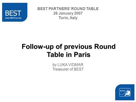 Follow-up of previous Round Table in Paris by LUKA VIDMAR Treasurer of BEST BEST PARTNERS ROUND TABLE 26 January 2007 Turin, Italy.