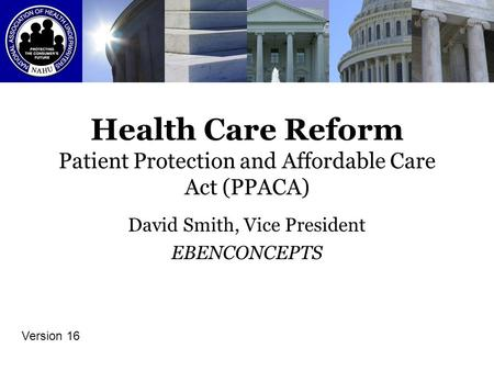 Health Care Reform Patient Protection and Affordable Care Act (PPACA) David Smith, Vice President EBENCONCEPTS Version 16.