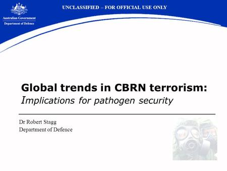 Global trends in CBRN terrorism: I mplications for pathogen security Dr Robert Stagg Department of Defence UNCLASSIFIED – FOR OFFICIAL USE ONLY.